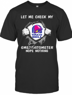 Blood Inside Me Let Me Check My Taco Bell Gmeashitometer Nope Nothing T-Shirt