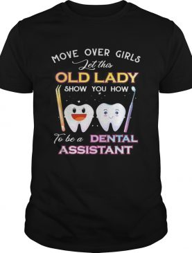 Dentistry Move over girls let this old lady show you how to be a dental assistant shirt