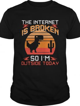 Dinosaur The Internet Is Broken So Im Outside Today Vintage shirt