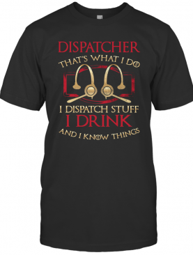 Dispatcher That'S What I Do I Dispatch Stuff I Drink And I Know Things T-Shirt