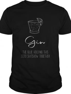 Gin Liquor the Glue holding this 2020 Shitshow together shirt