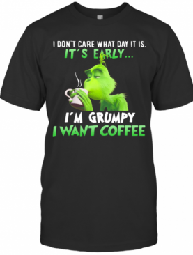 Grinch I Dont Care What Day It Is Its Early Im Grumpy I Want Coffee T-Shirt