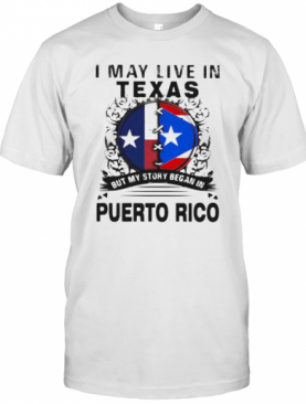 I MAY LIVE IN TEXAS BUT MY STORY BEGAN IN PUERTO RICO FLAG T-Shirt