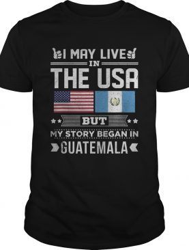 I May Live in USA But My Story Began In Guatemala shirt