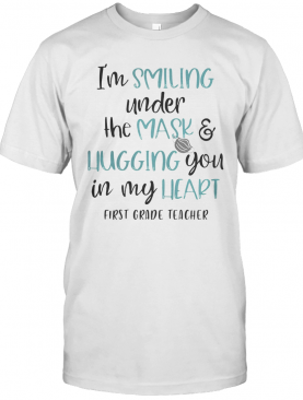 I'M Smiling Under The Mask And Liugging You In My Heart First Grade Teacher T-Shirt