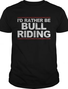 Id rather be bull riding shirt