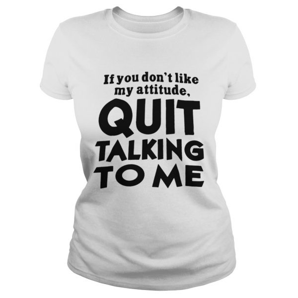 If You Dont Like My Attitude Quit Talking To Me  Classic Ladies