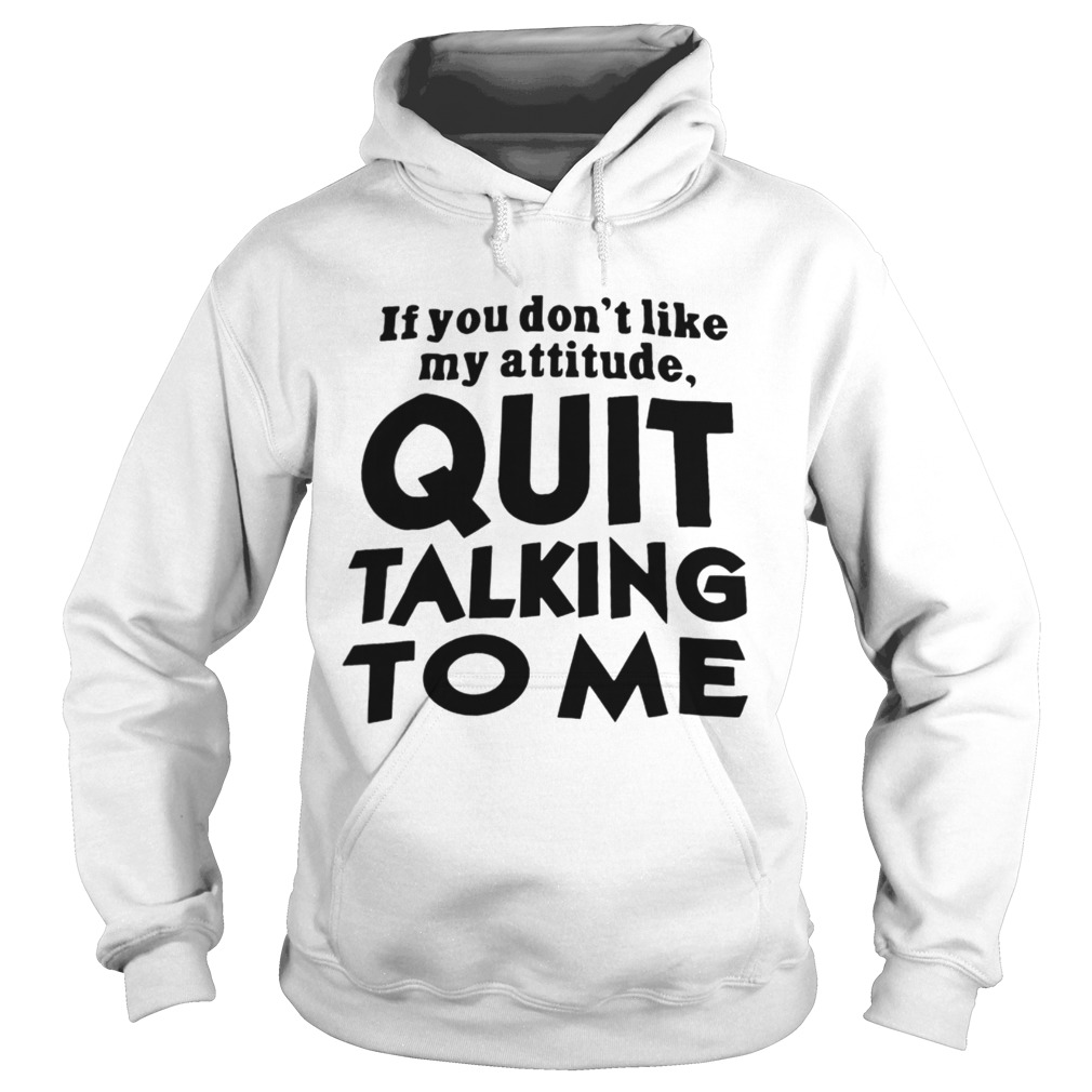 If You Dont Like My Attitude Quit Talking To Me Hoodie