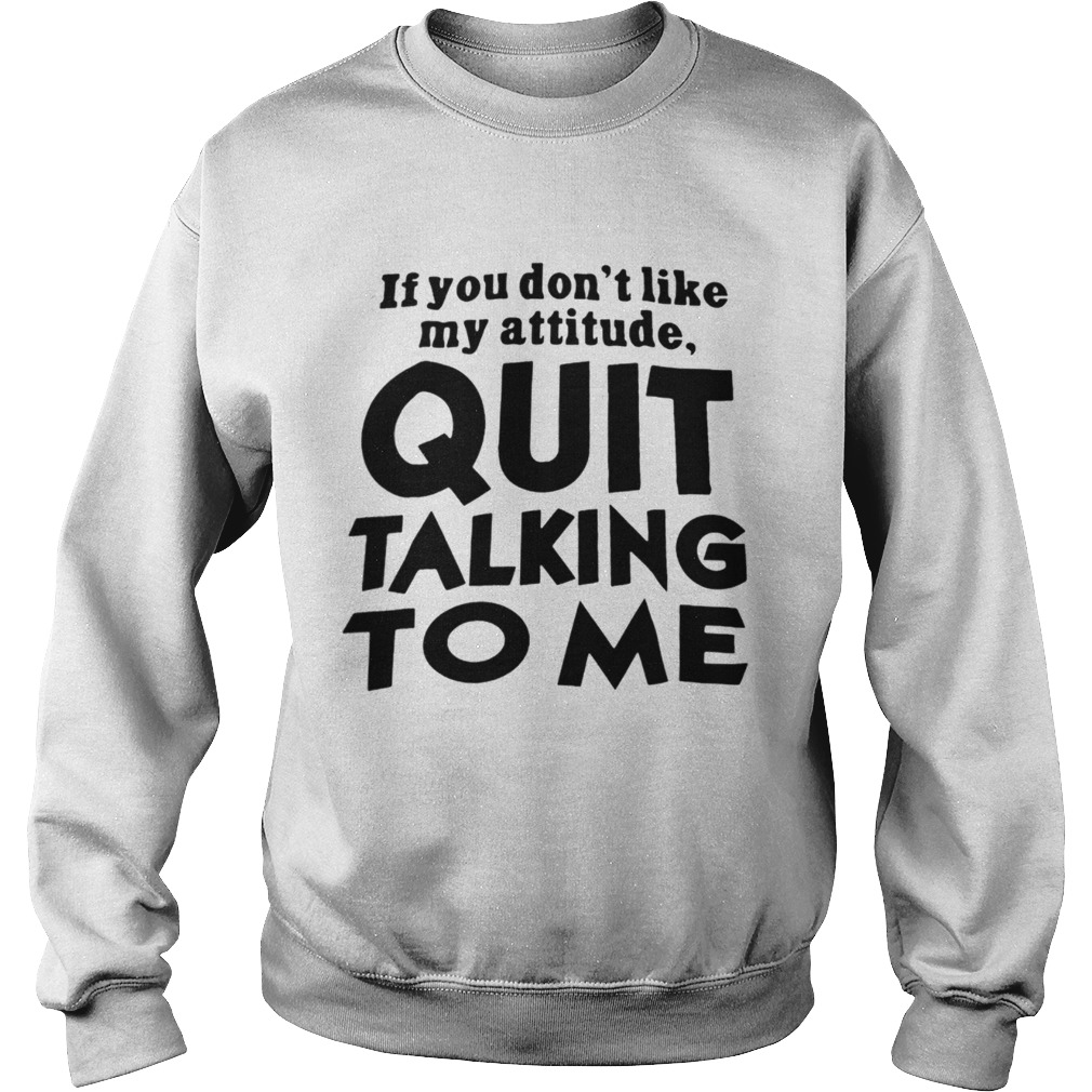 If You Dont Like My Attitude Quit Talking To Me Sweatshirt