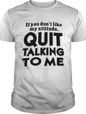 If You Dont Like My Attitude Quit Talking To Me shirt