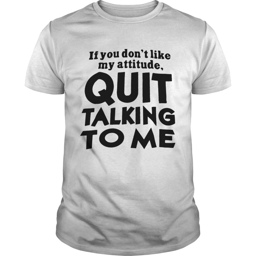 If You Dont Like My Attitude Quit Talking To Me Unisex
