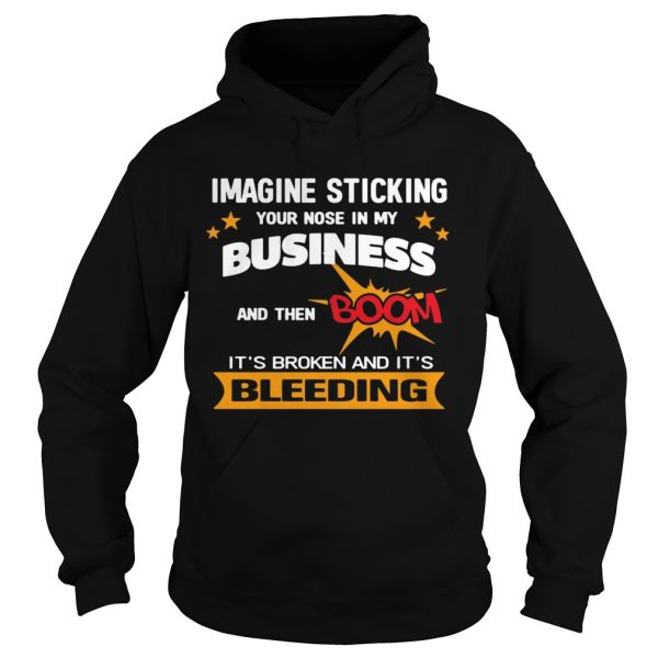 Imagine Sticking Your Nose In My Business And Then Boom Its Broken And Its Bleeding  Hoodie