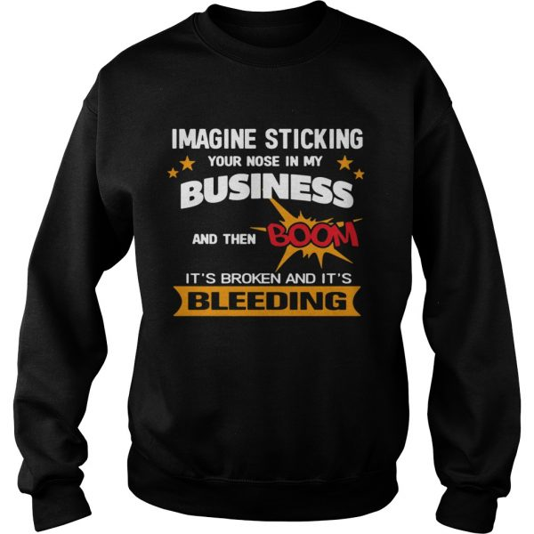 Imagine Sticking Your Nose In My Business And Then Boom Its Broken And Its Bleeding  Sweatshirt