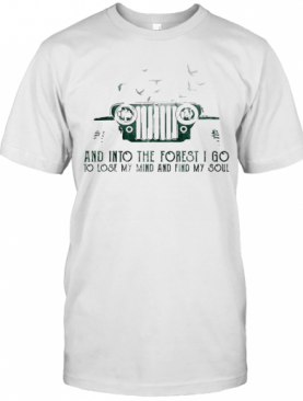 Jeep And Into The Forest I Go To Lose My Mind And Find My Soul T-Shirt