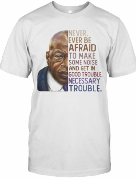 John Lewis' Never Ever Be Afraid To Make Some Noise And Get In Good Trouble Necessary Trouble Vintage T-Shirt
