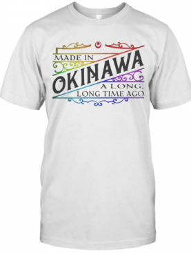 Made In Okinawa Along Long Time Ago T-Shirt