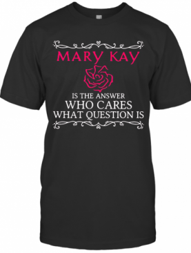 Mary Kay Is The Answer Who Cares What Question Is T-Shirt
