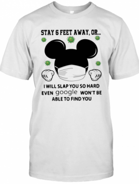 Mickey Mouse Stay 6 Feet Away Or I Will Slap You So Hard Even Google Won'T Be Able To Find You T-Shirt