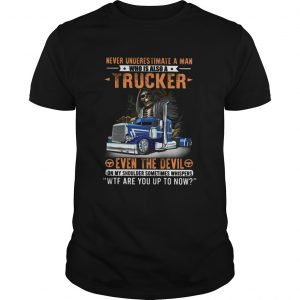 Never Underestimate A Man Who Is Also A Trucker Even The Devil Wtf Are You Up To Now Skull  Unisex