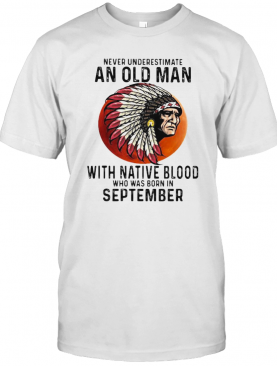 Never Underestimate An Old Man With Native Blood Who Was Born In September Sunset T-Shirt
