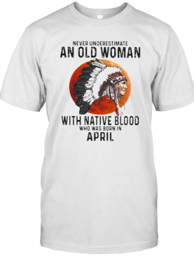 Never Underestimate An Old Woman With Native Blood Who Was Born In April Sunset T-Shirt