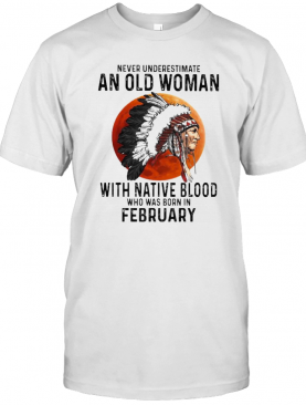 Never Underestimate An Old Woman With Native Blood Who Was Born In February Sunset T-Shirt