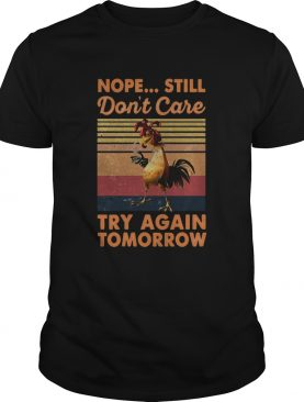 Nope Still Dont Care Try Again Tomorrow Chicken Vintage Retro shirt
