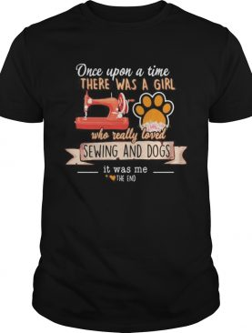 Once upon a time there was a girl who really loved sewing and dogs it was me the end hearts shirt