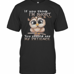 Owl If You Think I'M Short You Should See My Patience T-Shirt Classic Men's T-shirt