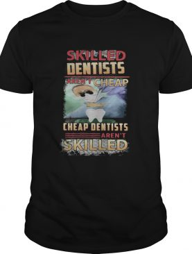 Skilled dentists arent cheap cheap dentists arent skilled shirt
