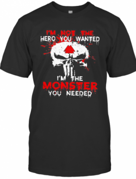 Skull I'M Not The Hero You Wanted I'M The Monster You Needed T-Shirt