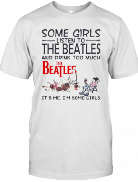 Some Girls Listen To The Beatles And Drink Too Much It'S Me I'M Some Girls T-Shirt