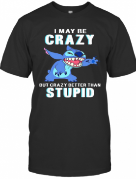 Stitch I May Be Crazy But Crazy Better Than Stupid T-Shirt