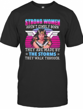 Strong Women Aren'T Simply Born They Are Made By The Storms They Walk Through T-Shirt