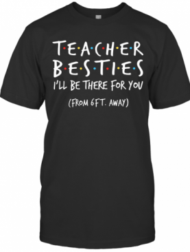 Teacher Besties I'll Be There For You From 6Ft Away T-Shirt