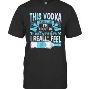 This Vodka Tastes Like I'M About To Tell You How I Realfeel Vodka T-Shirt Classic Men's T-shirt