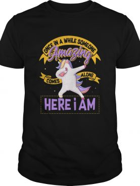 Unicorn Once In A While Someone Amazing Comes Along Here I Am shirt