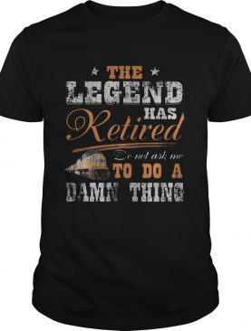 Union Pacific The legend has retired do not ask me to do a damn thing shirt