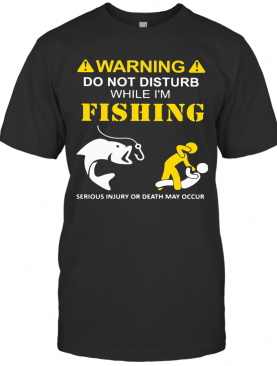 Warning Do Not Disturb While I'M Fishing Serious Injury Or Death May Occur T-Shirt