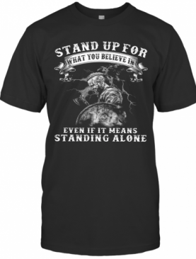 Warrior Stand Up For What You Believe In Even If It Means Standing Alone T-Shirt