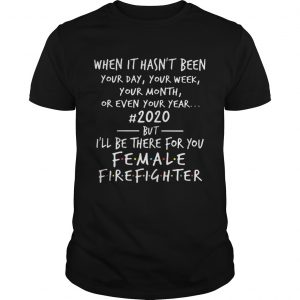 When It Hasnt Been Your Day Your Week Your Month Or Even Your Year 2020 Female Fire Fighter  Unisex