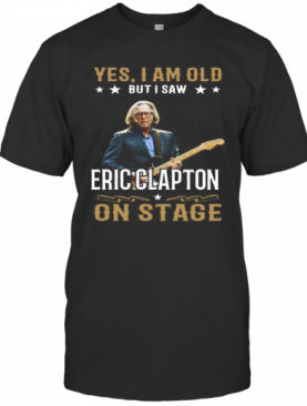 Yes I Am Old But I Saw Eric Clapton On Stage T-Shirt