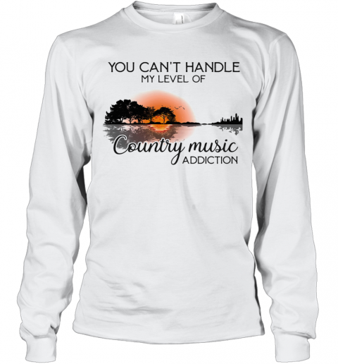You Can'T Handle My Level Of Country Music Addiction Guitar T-Shirt Long Sleeved T-shirt