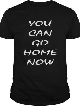 You can go home now 2020 shirt