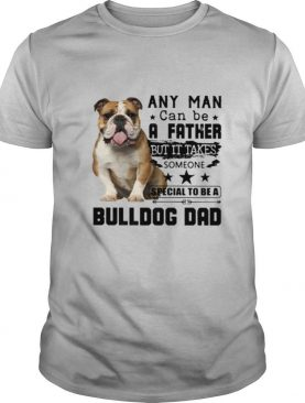 Any Man Can Be A Father But It Takes Someone Special To Be A Bulldog Dad shirt