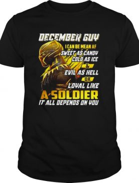 Black panther december guy i can be mean af sweet as candy cold as ice and evil as hell or loyal like a soldier it all depend on you shirt