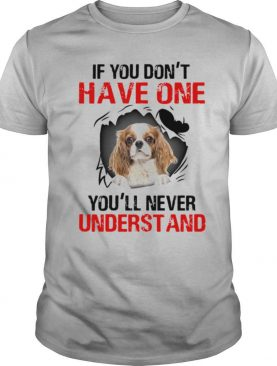 Cavalier King Charles Spaniel If You Don't Have One You'll Never Understand shirt