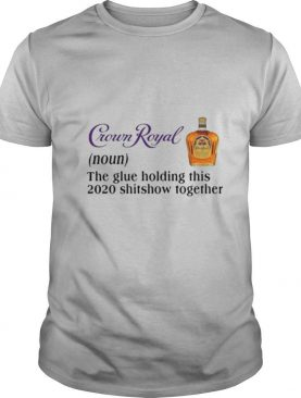 Crown Royal The Glue Holding This 2020 Shishow Together shirt