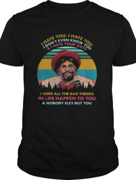 Dave Chappelle I hate you I hate you I don't even know you and i hate your guts i hope shirt