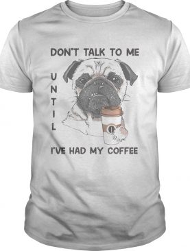 Dont talk to me until ive had my coffee dog shirt